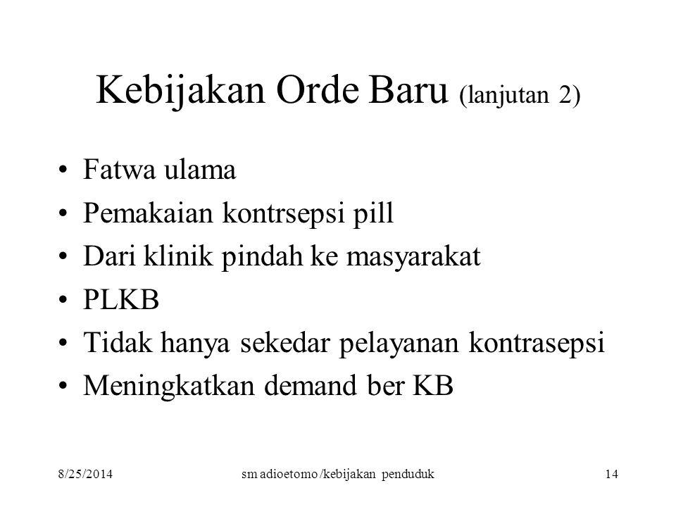 8/25/2014sm adioetomo /kebijakan penduduk14 Kebijakan Orde Baru (lanjutan 2) Fatwa ulama Pemakaian kontrsepsi pill Dari klinik pindah ke masyarakat PL