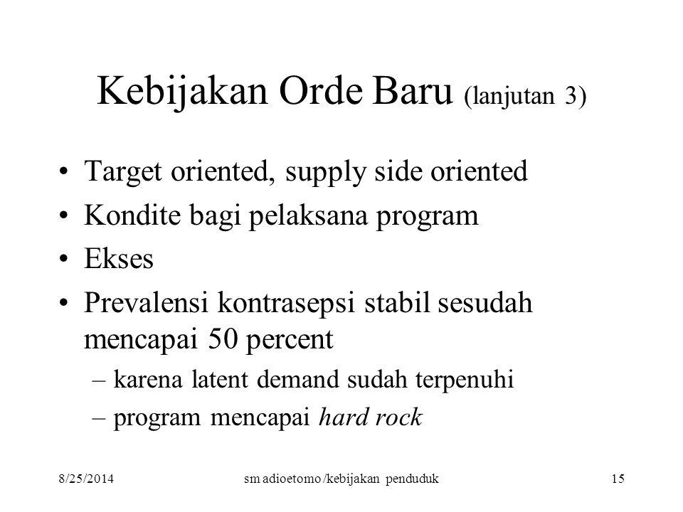 8/25/2014sm adioetomo /kebijakan penduduk15 Kebijakan Orde Baru (lanjutan 3) Target oriented, supply side oriented Kondite bagi pelaksana program Ekse