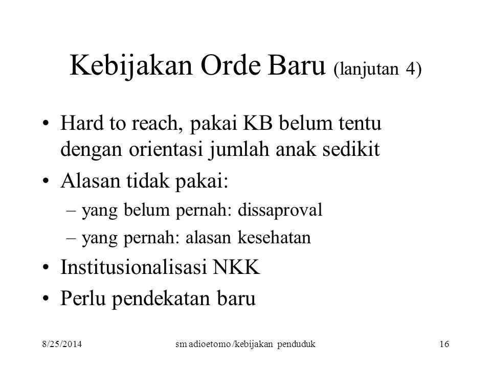 8/25/2014sm adioetomo /kebijakan penduduk16 Kebijakan Orde Baru (lanjutan 4) Hard to reach, pakai KB belum tentu dengan orientasi jumlah anak sedikit