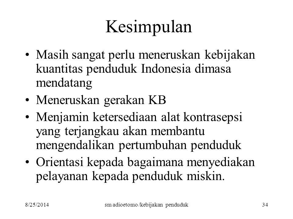 8/25/2014sm adioetomo /kebijakan penduduk34 Kesimpulan Masih sangat perlu meneruskan kebijakan kuantitas penduduk Indonesia dimasa mendatang Meneruska