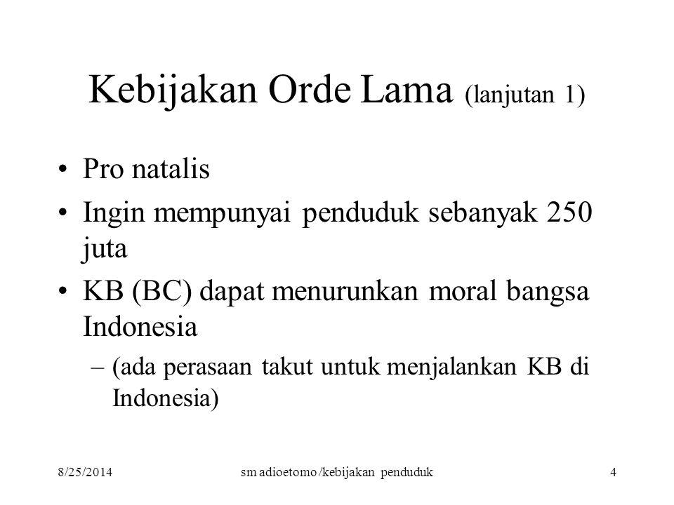 8/25/2014sm adioetomo /kebijakan penduduk4 Kebijakan Orde Lama (lanjutan 1) Pro natalis Ingin mempunyai penduduk sebanyak 250 juta KB (BC) dapat menur