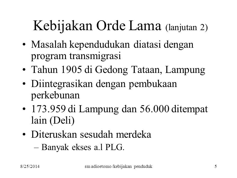 8/25/2014sm adioetomo /kebijakan penduduk5 Kebijakan Orde Lama (lanjutan 2) Masalah kependudukan diatasi dengan program transmigrasi Tahun 1905 di Ged