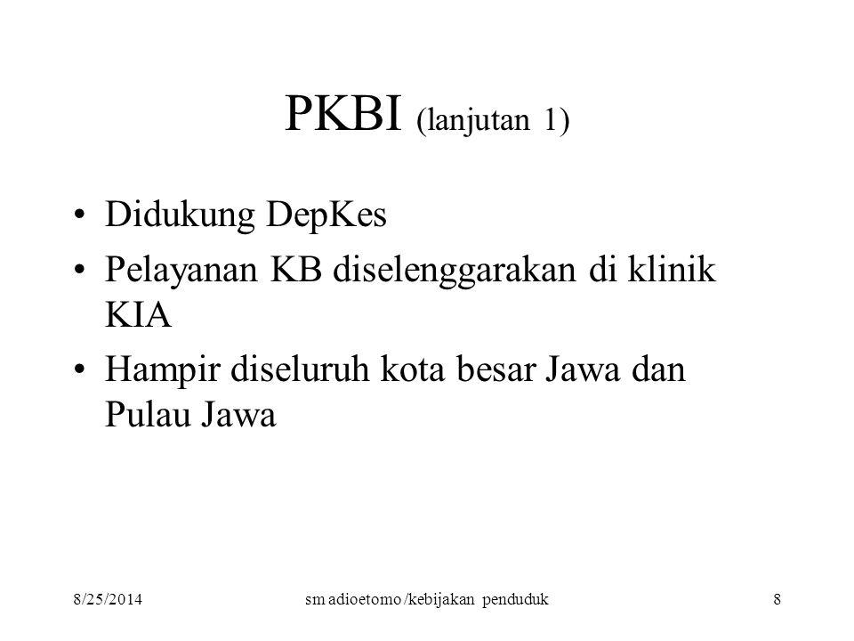 8/25/2014sm adioetomo /kebijakan penduduk8 PKBI (lanjutan 1) Didukung DepKes Pelayanan KB diselenggarakan di klinik KIA Hampir diseluruh kota besar Ja