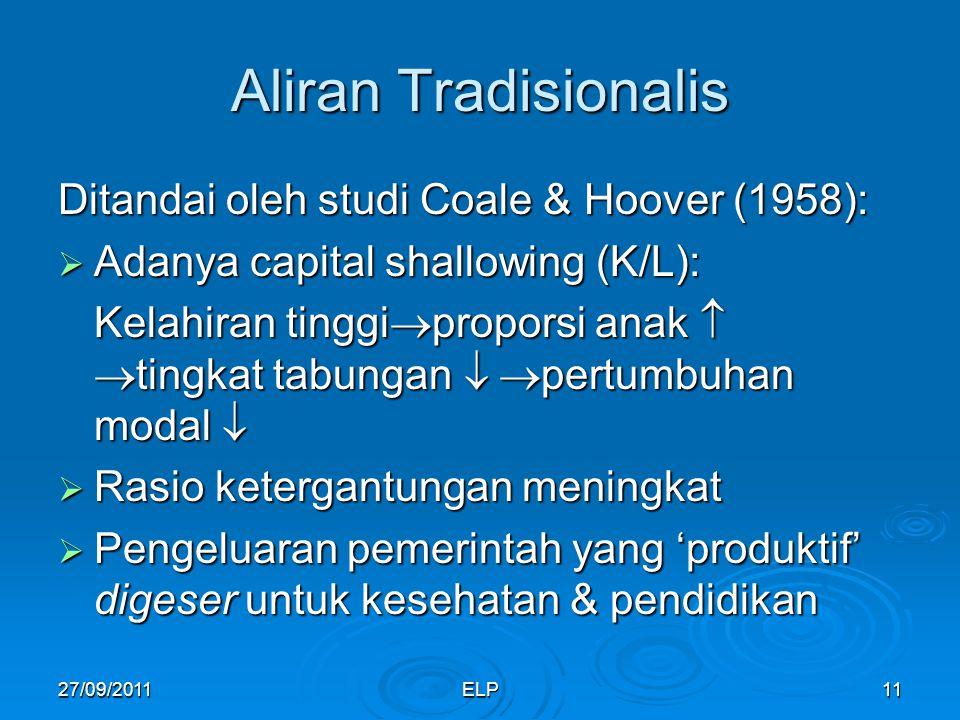 ELP11 Aliran Tradisionalis Ditandai oleh studi Coale & Hoover (1958):  Adanya capital shallowing (K/L): Kelahiran tinggi  proporsi anak   tingkat tabungan   pertumbuhan modal   Rasio ketergantungan meningkat  Pengeluaran pemerintah yang 'produktif' digeser untuk kesehatan & pendidikan 27/09/2011