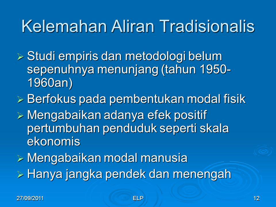 ELP12 Kelemahan Aliran Tradisionalis  Studi empiris dan metodologi belum sepenuhnya menunjang (tahun 1950- 1960an)  Berfokus pada pembentukan modal fisik  Mengabaikan adanya efek positif pertumbuhan penduduk seperti skala ekonomis  Mengabaikan modal manusia  Hanya jangka pendek dan menengah 27/09/2011