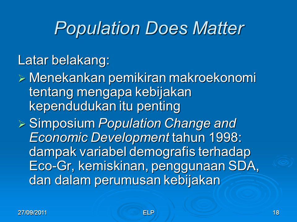 ELP18 Population Does Matter Latar belakang:  Menekankan pemikiran makroekonomi tentang mengapa kebijakan kependudukan itu penting  Simposium Population Change and Economic Development tahun 1998: dampak variabel demografis terhadap Eco-Gr, kemiskinan, penggunaan SDA, dan dalam perumusan kebijakan 27/09/2011