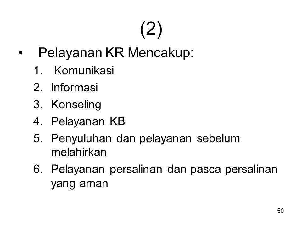 50 (2) Pelayanan KR Mencakup: 1. Komunikasi 2.Informasi 3.Konseling 4.Pelayanan KB 5.Penyuluhan dan pelayanan sebelum melahirkan 6.Pelayanan persalina