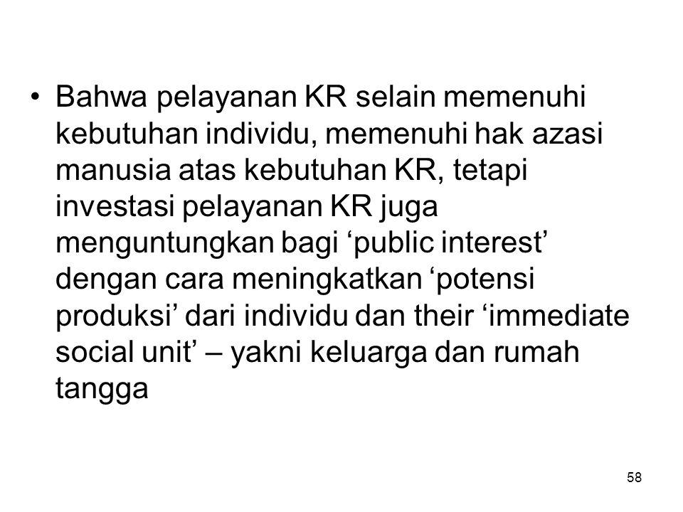 58 Bahwa pelayanan KR selain memenuhi kebutuhan individu, memenuhi hak azasi manusia atas kebutuhan KR, tetapi investasi pelayanan KR juga menguntungk