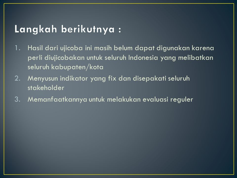 1.Hasil dari ujicoba ini masih belum dapat digunakan karena perli diujicobakan untuk seluruh Indonesia yang melibatkan seluruh kabupaten/kota 2.Menyusun indikator yang fix dan disepakati seluruh stakeholder 3.Memanfaatkannya untuk melakukan evaluasi reguler