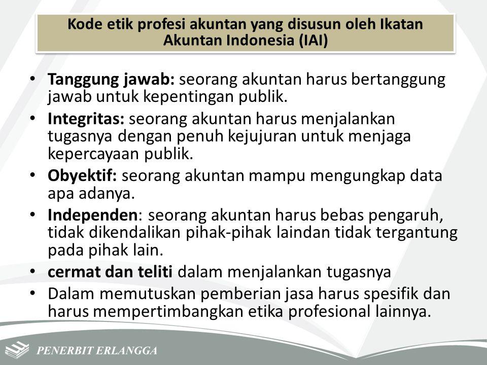 Kode etik profesi akuntan yang disusun oleh Ikatan Akuntan Indonesia (IAI) Tanggung jawab: seorang akuntan harus bertanggung jawab untuk kepentingan p
