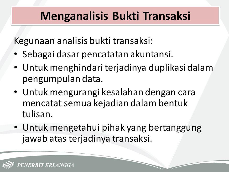 Menganalisis Bukti Transaksi Kegunaan analisis bukti transaksi: Sebagai dasar pencatatan akuntansi. Untuk menghindari terjadinya duplikasi dalam pengu