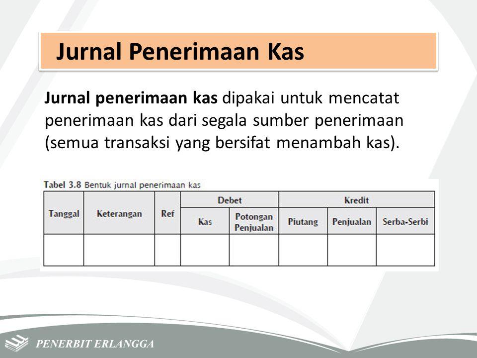 Jurnal Penerimaan Kas Jurnal penerimaan kas dipakai untuk mencatat penerimaan kas dari segala sumber penerimaan (semua transaksi yang bersifat menamba