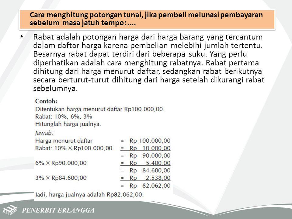 Cara menghitung potongan tunai, jika pembeli melunasi pembayaran sebelum masa jatuh tempo:.... Rabat adalah potongan harga dari harga barang yang terc