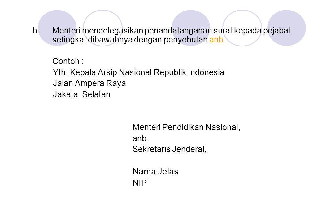 b.Menteri mendelegasikan penandatanganan surat kepada pejabat setingkat dibawahnya dengan penyebutan anb. Contoh : Yth. Kepala Arsip Nasional Republik