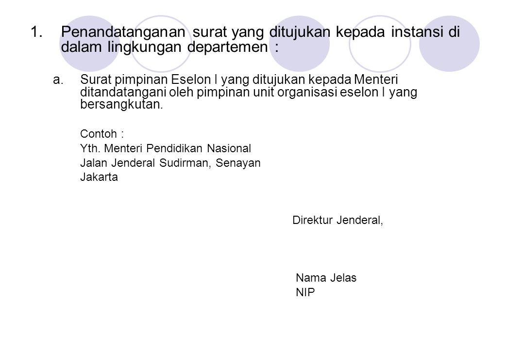 1.Penandatanganan surat yang ditujukan kepada instansi di dalam lingkungan departemen : a.Surat pimpinan Eselon I yang ditujukan kepada Menteri ditand