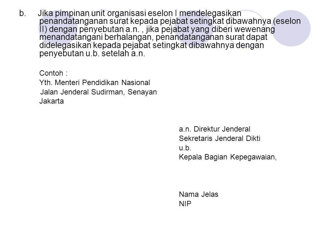 b. Jika pimpinan unit organisasi eselon I mendelegasikan penandatanganan surat kepada pejabat setingkat dibawahnya (eselon II) dengan penyebutan a.n.,