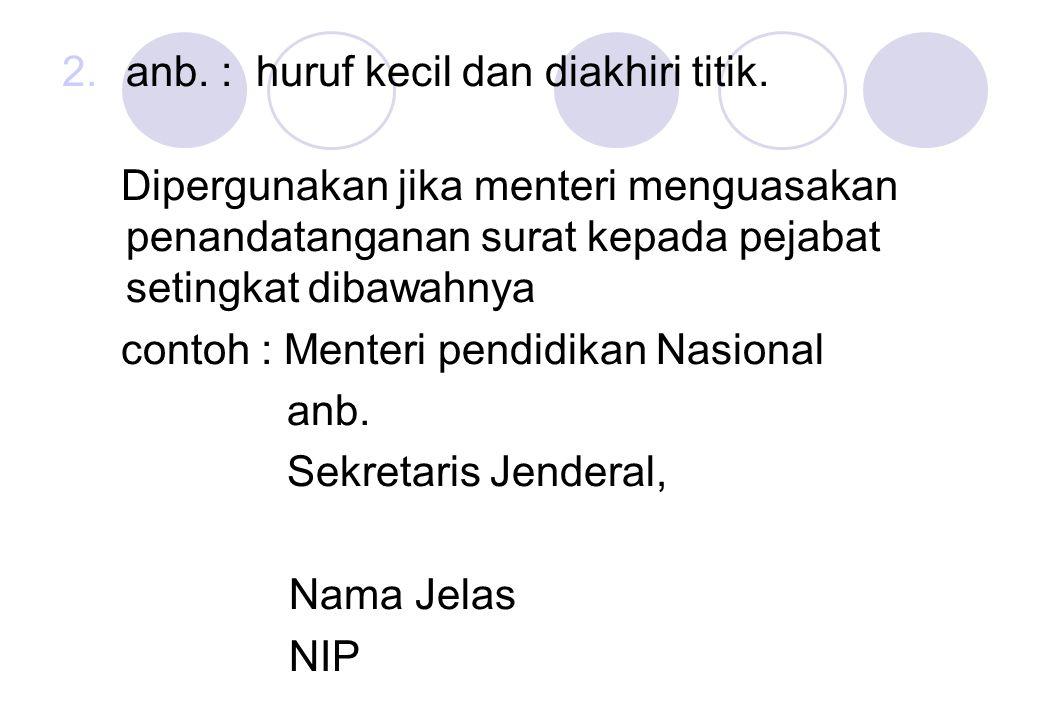 2.anb. : huruf kecil dan diakhiri titik. Dipergunakan jika menteri menguasakan penandatanganan surat kepada pejabat setingkat dibawahnya contoh : Ment