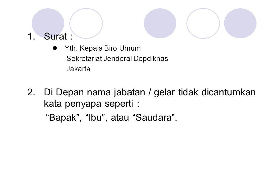 """1.Surat : Yth. Kepala Biro Umum Sekretariat Jenderal Depdiknas Jakarta 2.Di Depan nama jabatan / gelar tidak dicantumkan kata penyapa seperti : """"Bapak"""