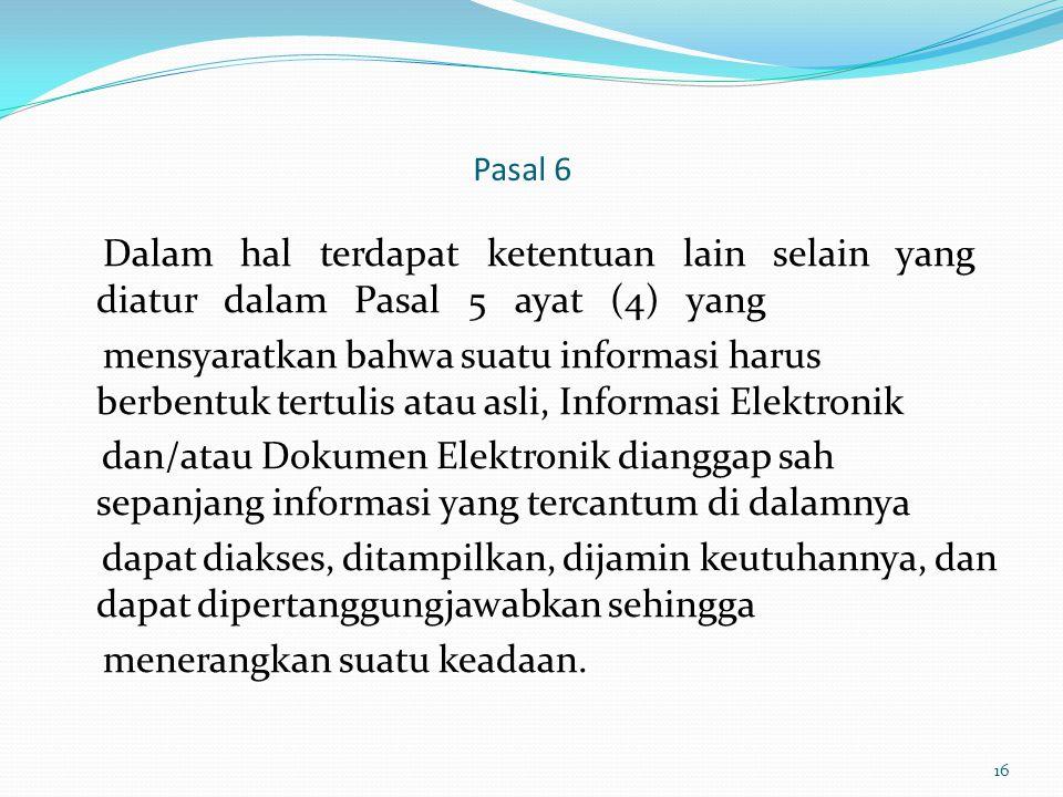 Pasal 6 Dalam hal terdapat ketentuan lain selain yang diatur dalam Pasal 5 ayat (4) yang mensyaratkan bahwa suatu informasi harus berbentuk tertulis a