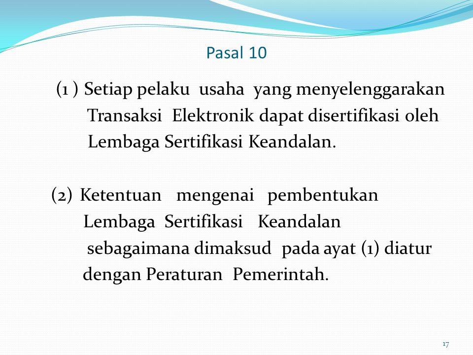 Pasal 10 (1 ) Setiap pelaku usaha yang menyelenggarakan Transaksi Elektronik dapat disertifikasi oleh Lembaga Sertifikasi Keandalan. (2)Ketentuan meng