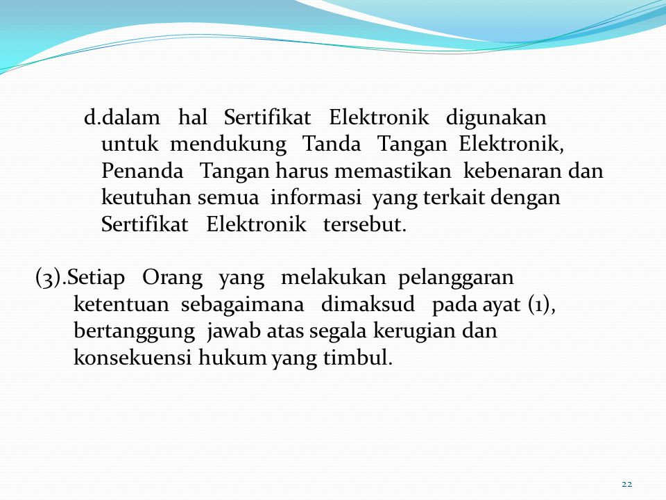 d.dalam hal Sertifikat Elektronik digunakan untuk mendukung Tanda Tangan Elektronik, Penanda Tangan harus memastikan kebenaran dan keutuhan semua info