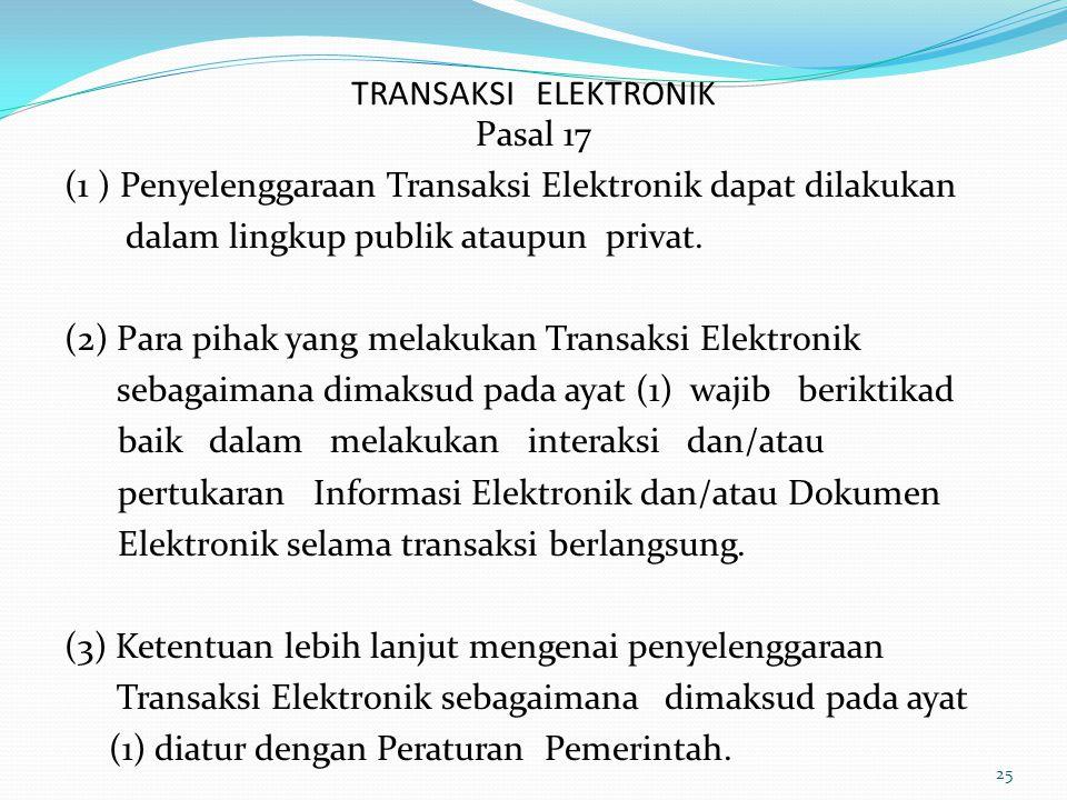 TRANSAKSI ELEKTRONIK Pasal 17 (1 ) Penyelenggaraan Transaksi Elektronik dapat dilakukan dalam lingkup publik ataupun privat. (2) Para pihak yang melak