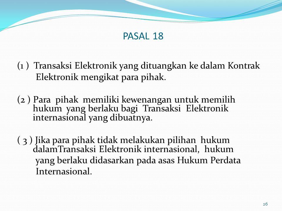 PASAL 18 (1 ) Transaksi Elektronik yang dituangkan ke dalam Kontrak Elektronik mengikat para pihak. (2 ) Para pihak memiliki kewenangan untuk memilih