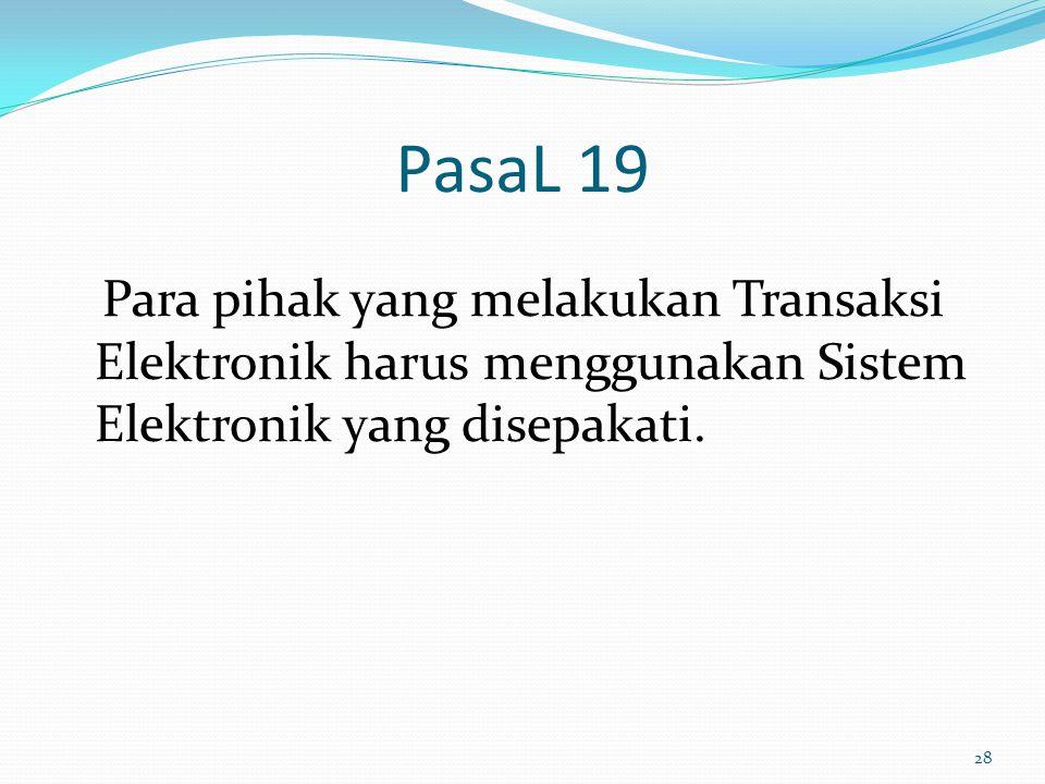 PasaL 19 Para pihak yang melakukan Transaksi Elektronik harus menggunakan Sistem Elektronik yang disepakati. 28