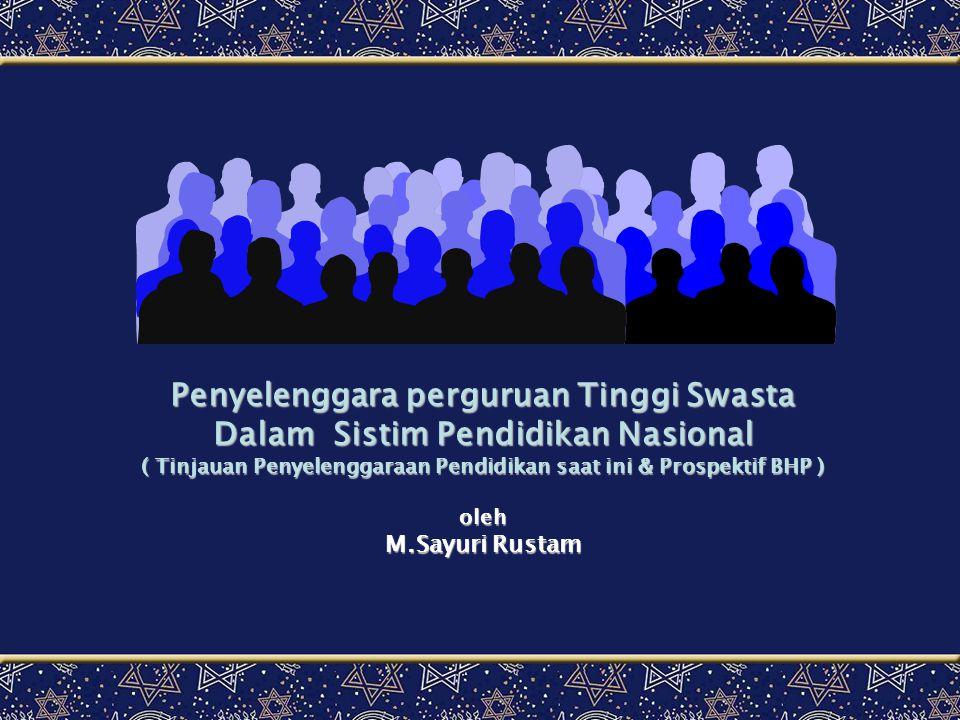 Penyelenggara perguruan Tinggi Swasta Dalam Sistim Pendidikan Nasional ( Tinjauan Penyelenggaraan Pendidikan saat ini & Prospektif BHP ) oleh M.Sayuri Rustam