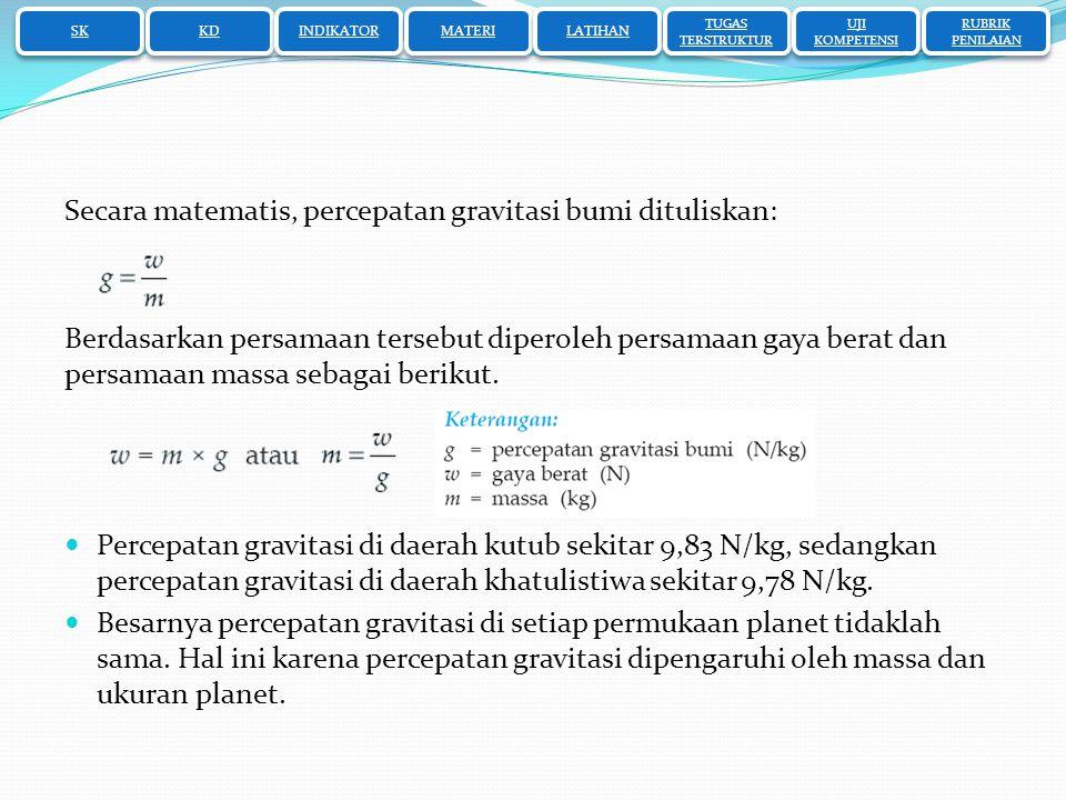 SK KD INDIKATOR MATERI LATIHAN TUGAS TERSTRUKTUR TUGAS TERSTRUKTUR UJI KOMPETENSI UJI KOMPETENSI RUBRIK PENILAIAN RUBRIK PENILAIAN Secara matematis, percepatan gravitasi bumi dituliskan: Berdasarkan persamaan tersebut diperoleh persamaan gaya berat dan persamaan massa sebagai berikut.