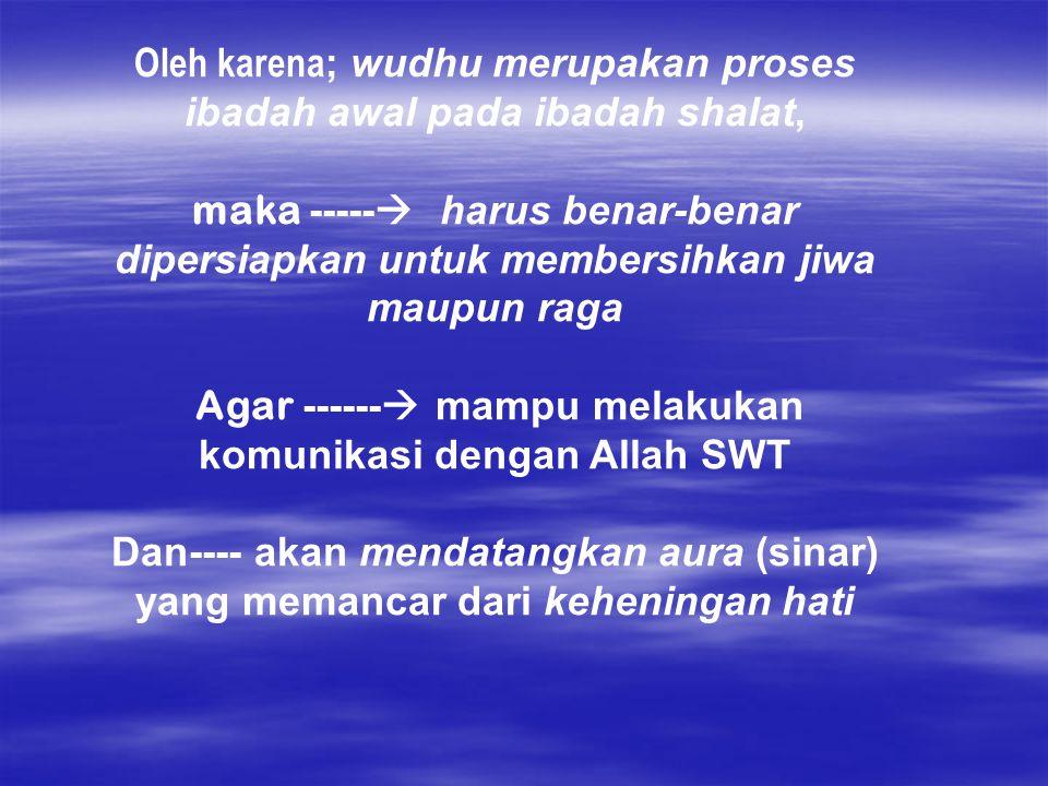 Oleh karena ; wudhu merupakan proses ibadah awal pada ibadah shalat, maka -----  harus benar-benar dipersiapkan untuk membersihkan jiwa maupun raga A