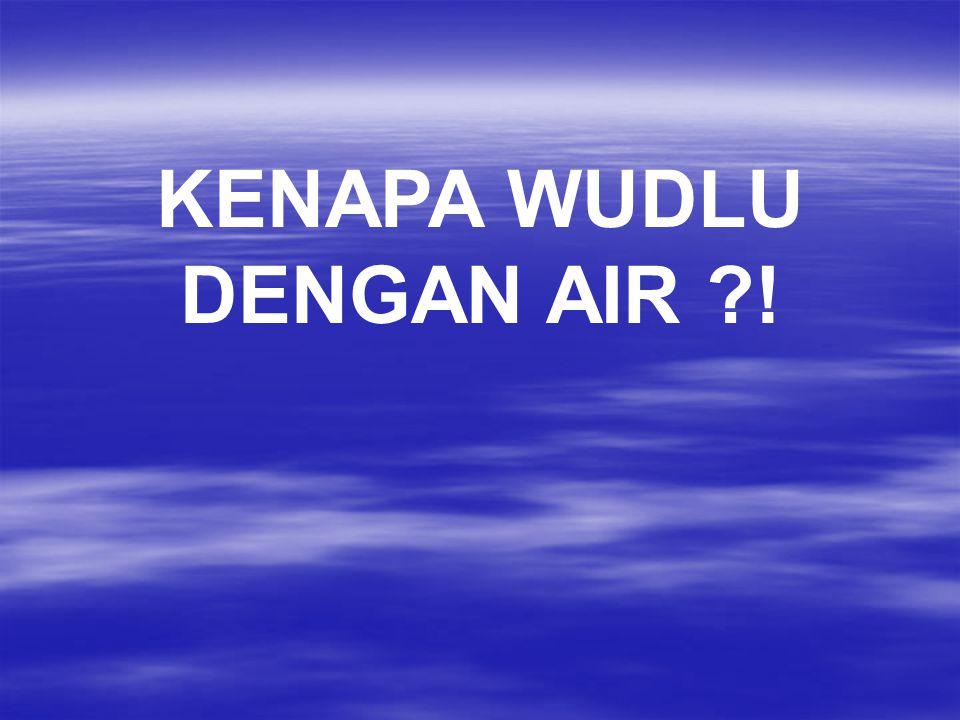 KENAPA WUDLU DENGAN AIR ?!
