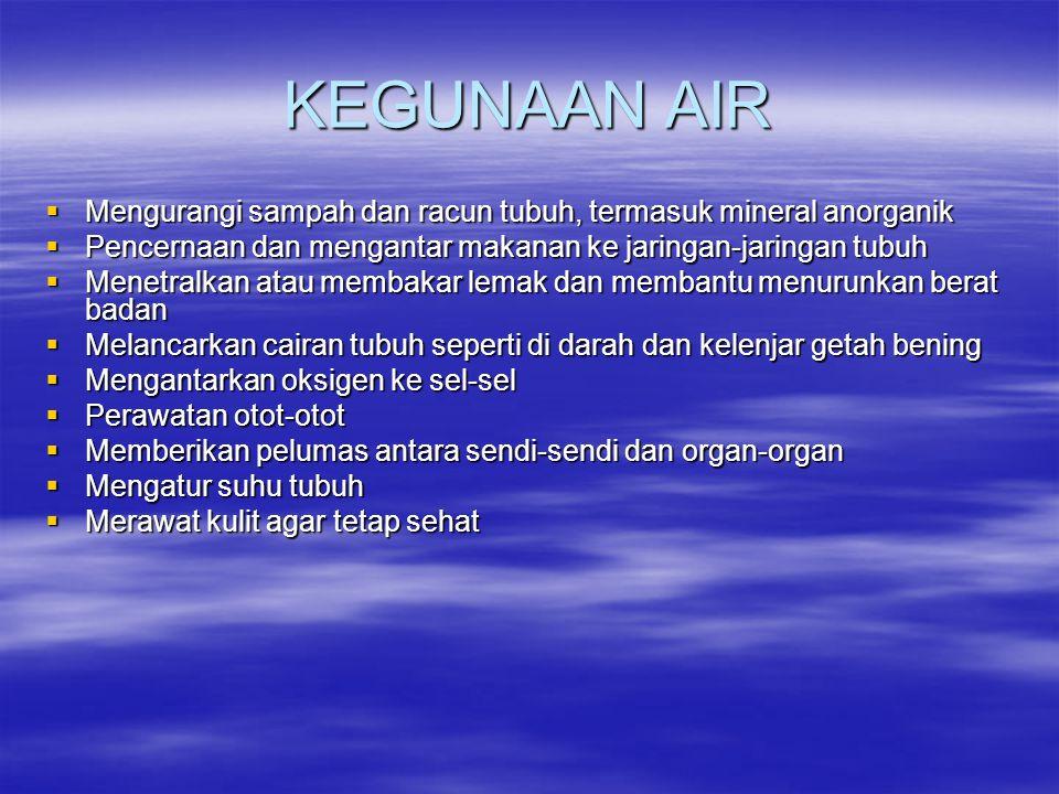 KEGUNAAN AIR  Mengurangi sampah dan racun tubuh, termasuk mineral anorganik  Pencernaan dan mengantar makanan ke jaringan-jaringan tubuh  Menetralk