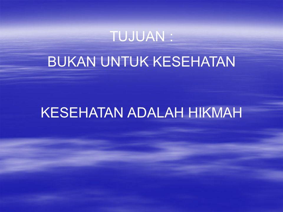 TUJUAN : BUKAN UNTUK KESEHATAN KESEHATAN ADALAH HIKMAH