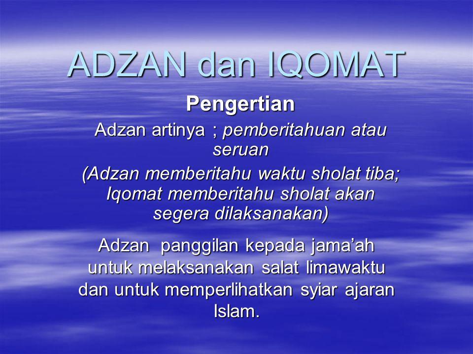 ADZAN dan IQOMAT Pengertian Adzan artinya ; pemberitahuan atau seruan (Adzan memberitahu waktu sholat tiba; Iqomat memberitahu sholat akan segera dila