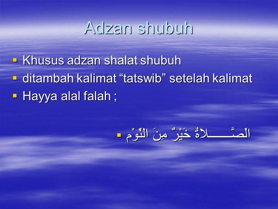 """Adzan shubuh  Khusus adzan shalat shubuh  ditambah kalimat """"tatswib"""" setelah kalimat  Hayya alal falah ;  الَصَّـــــــلاةُ خَيْرٌ مِنَ النَّوْم"""