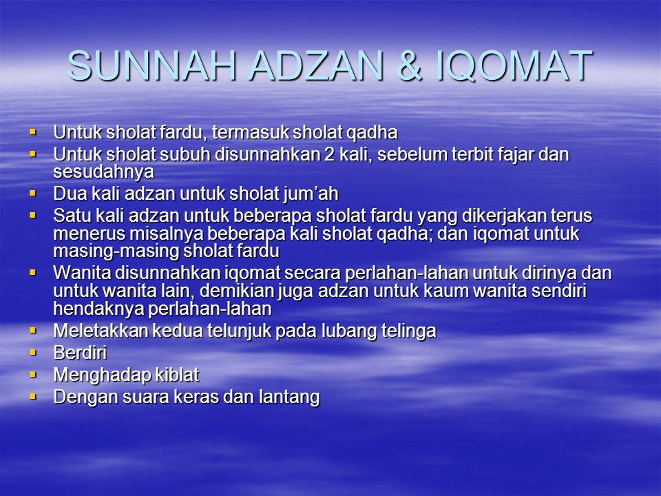 SUNNAH ADZAN & IQOMAT  Untuk sholat fardu, termasuk sholat qadha  Untuk sholat subuh disunnahkan 2 kali, sebelum terbit fajar dan sesudahnya  Dua k