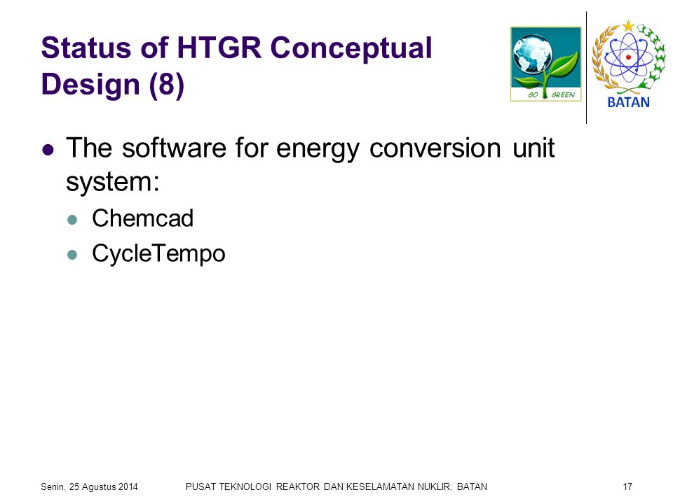Status of HTGR Conceptual Design (8) The software for energy conversion unit system: Chemcad CycleTempo Senin, 25 Agustus 2014PUSAT TEKNOLOGI REAKTOR DAN KESELAMATAN NUKLIR, BATAN17