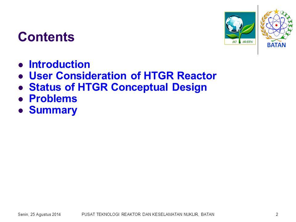 Contents Introduction User Consideration of HTGR Reactor Status of HTGR Conceptual Design Problems Summary Senin, 25 Agustus 2014PUSAT TEKNOLOGI REAKTOR DAN KESELAMATAN NUKLIR, BATAN2