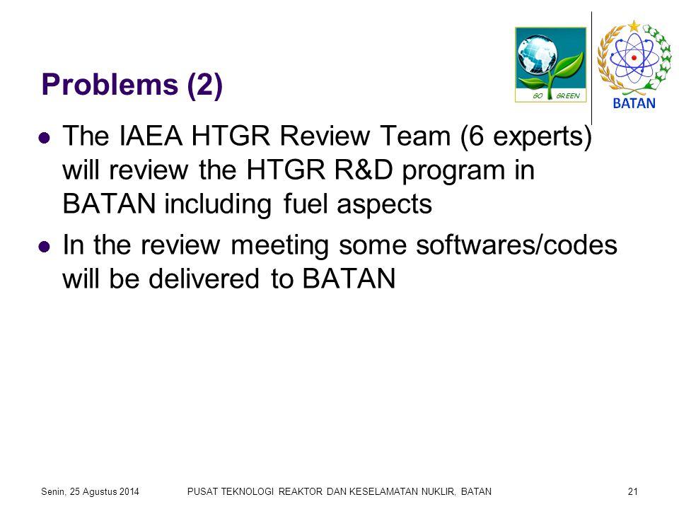Problems (2) The IAEA HTGR Review Team (6 experts) will review the HTGR R&D program in BATAN including fuel aspects In the review meeting some softwares/codes will be delivered to BATAN Senin, 25 Agustus 2014PUSAT TEKNOLOGI REAKTOR DAN KESELAMATAN NUKLIR, BATAN21