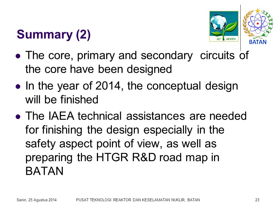 Summary (2) The core, primary and secondary circuits of the core have been designed In the year of 2014, the conceptual design will be finished The IAEA technical assistances are needed for finishing the design especially in the safety aspect point of view, as well as preparing the HTGR R&D road map in BATAN Senin, 25 Agustus 2014PUSAT TEKNOLOGI REAKTOR DAN KESELAMATAN NUKLIR, BATAN23