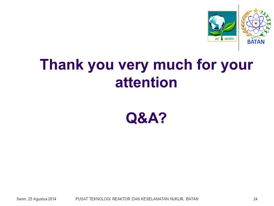 Thank you very much for your attention Q&A? Senin, 25 Agustus 2014PUSAT TEKNOLOGI REAKTOR DAN KESELAMATAN NUKLIR, BATAN24