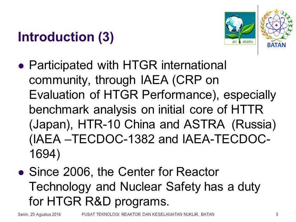 Introduction (3) Participated with HTGR international community, through IAEA (CRP on Evaluation of HTGR Performance), especially benchmark analysis on initial core of HTTR (Japan), HTR-10 China and ASTRA (Russia) (IAEA –TECDOC-1382 and IAEA-TECDOC- 1694) Since 2006, the Center for Reactor Technology and Nuclear Safety has a duty for HTGR R&D programs.