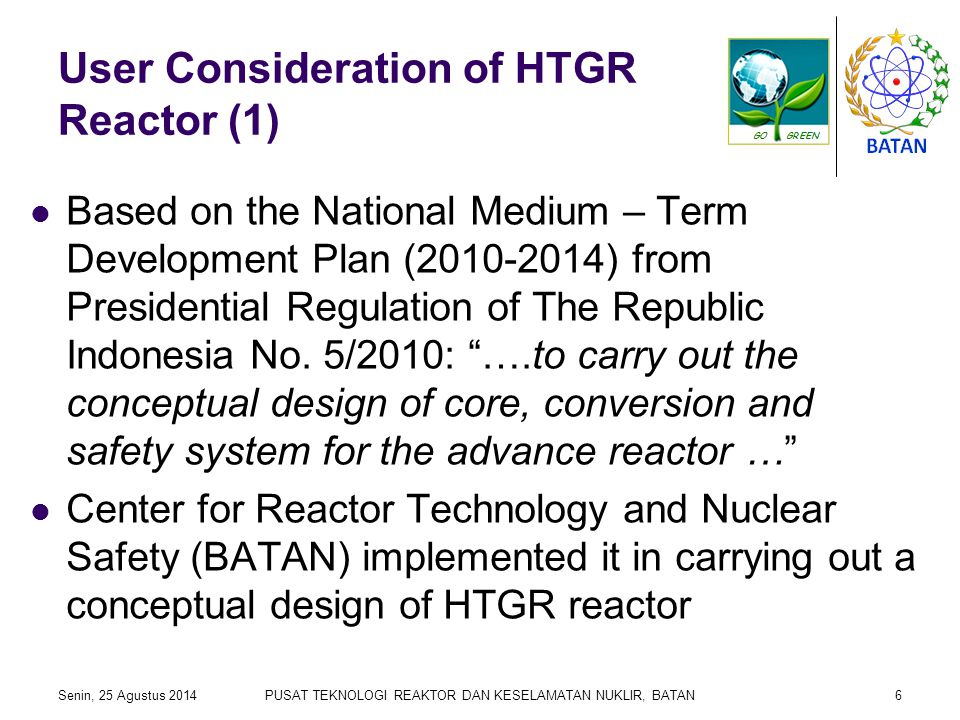 User Consideration of HTGR Reactor (2) We started a conceptual design by making a User Consideration Document (UCD) in the year of 2010 The assessment was carried out based on the site of Bangka Belitung Island (study by the Center for Nuclear Energy Development) Senin, 25 Agustus 2014PUSAT TEKNOLOGI REAKTOR DAN KESELAMATAN NUKLIR, BATAN7