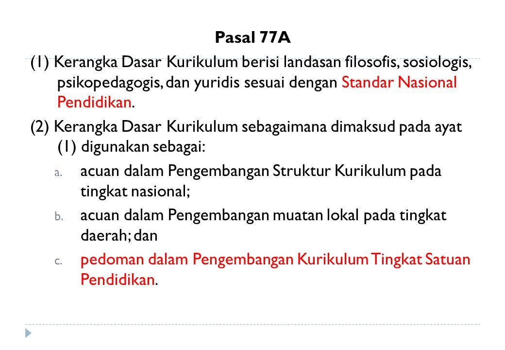 Pasal 77A (1) Kerangka Dasar Kurikulum berisi landasan filosofis, sosiologis, psikopedagogis, dan yuridis sesuai dengan Standar Nasional Pendidikan. (