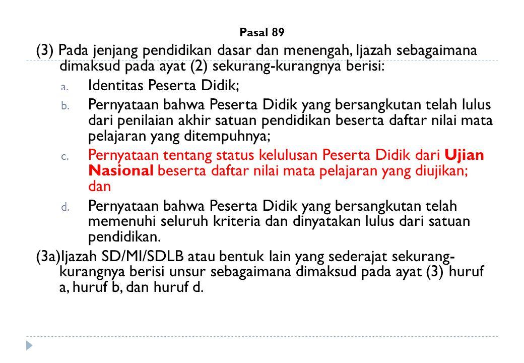 Pasal 89 (3) Pada jenjang pendidikan dasar dan menengah, Ijazah sebagaimana dimaksud pada ayat (2) sekurang-kurangnya berisi: a. Identitas Peserta Did