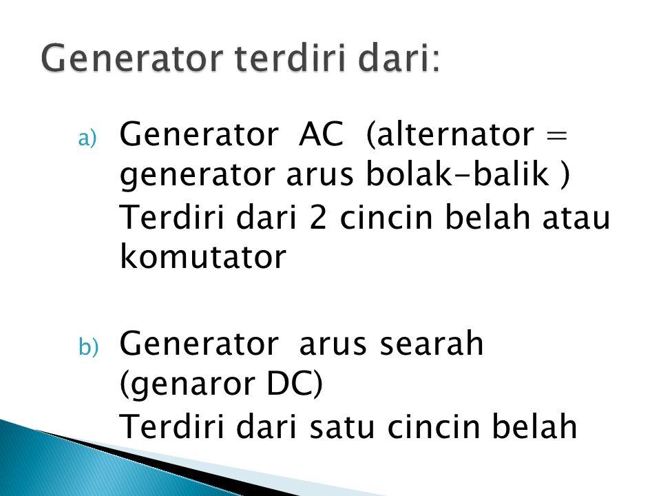 a) Generator AC (alternator = generator arus bolak-balik ) Terdiri dari 2 cincin belah atau komutator b) Generator arus searah (genaror DC) Terdiri da