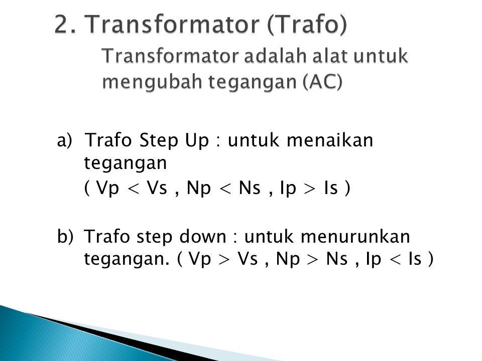 a) Trafo Step Up : untuk menaikan tegangan ( Vp Is ) b)Trafo step down : untuk menurunkan tegangan. ( Vp > Vs, Np > Ns, Ip < Is )