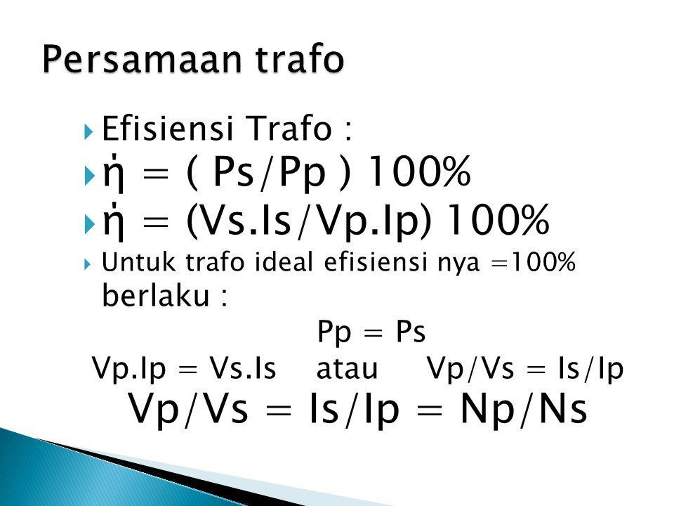  Efisiensi Trafo :  ή = ( Ps/Pp ) 100%  ή = (Vs.Is/Vp.Ip) 100%  Untuk trafo ideal efisiensi nya =100% berlaku : Pp = Ps Vp.Ip = Vs.Is atau Vp/Vs =