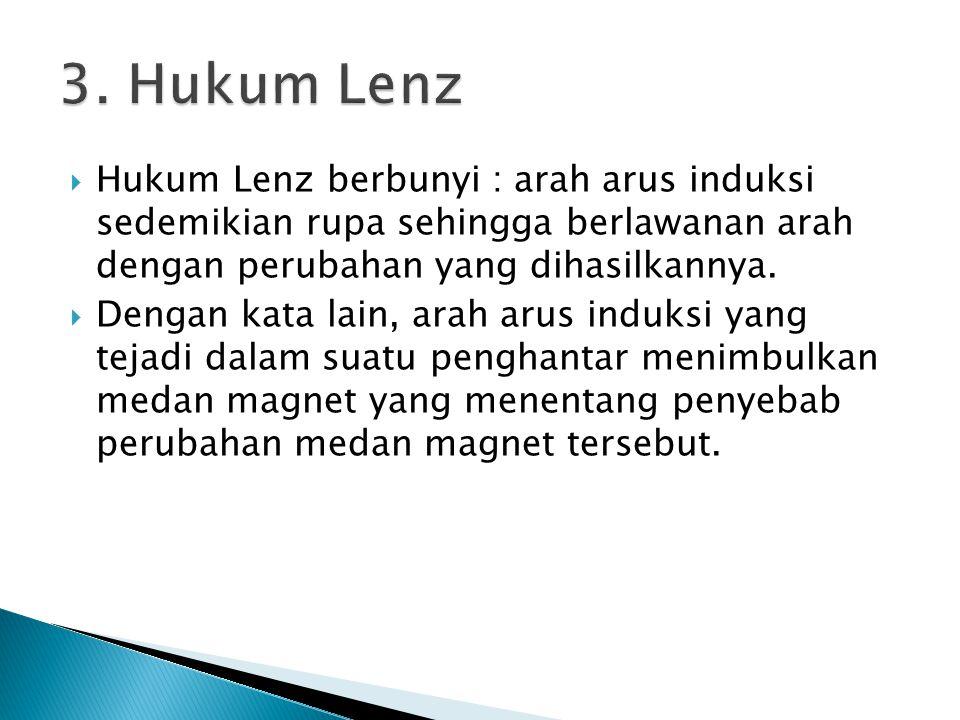 Hukum Lenz berbunyi : arah arus induksi sedemikian rupa sehingga berlawanan arah dengan perubahan yang dihasilkannya.  Dengan kata lain, arah arus